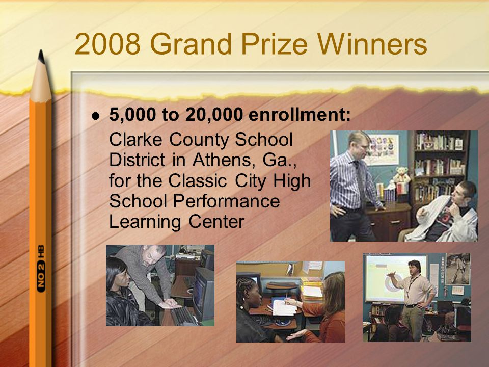 2008 Grand Prize Winners 5,000 to 20,000 enrollment: Clarke County School District in Athens, Ga., for the Classic City High School Performance Learning Center