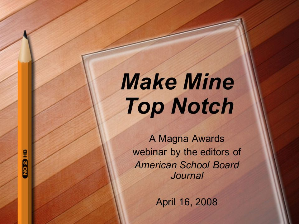 Make Mine Top Notch A Magna Awards webinar by the editors of American School Board Journal April 16, 2008