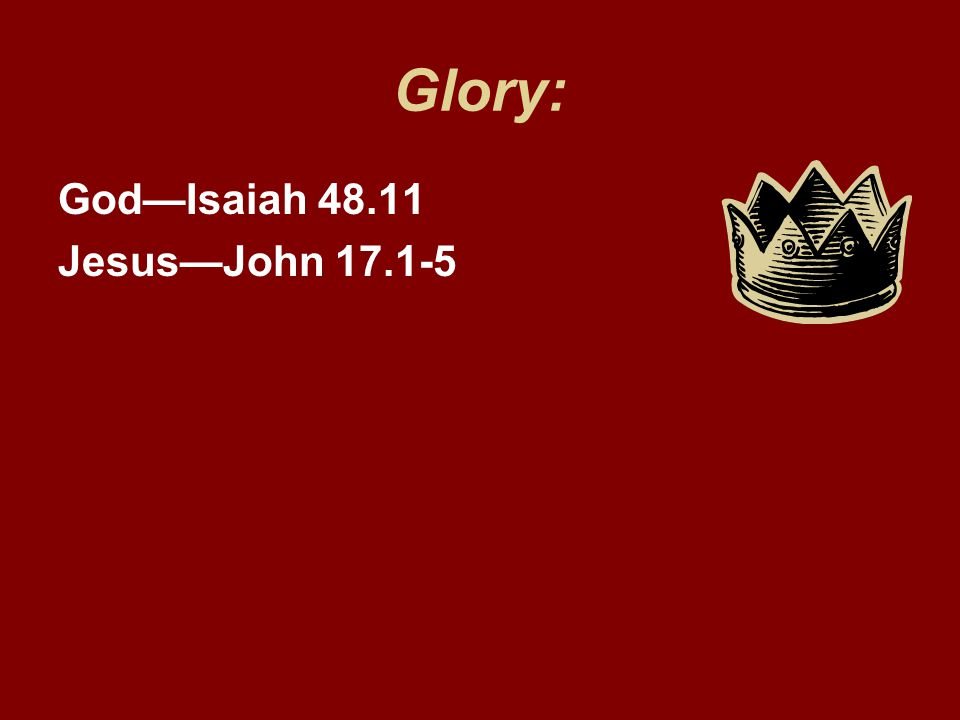 Glory: God—Isaiah 48.11 Jesus—John 17.1-5