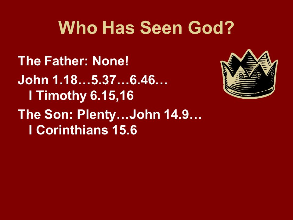 Who Has Seen God? The Father: None! John 1.18…5.37…6.46… I Timothy 6.15,16 The Son: Plenty…John 14.9… I Corinthians 15.6