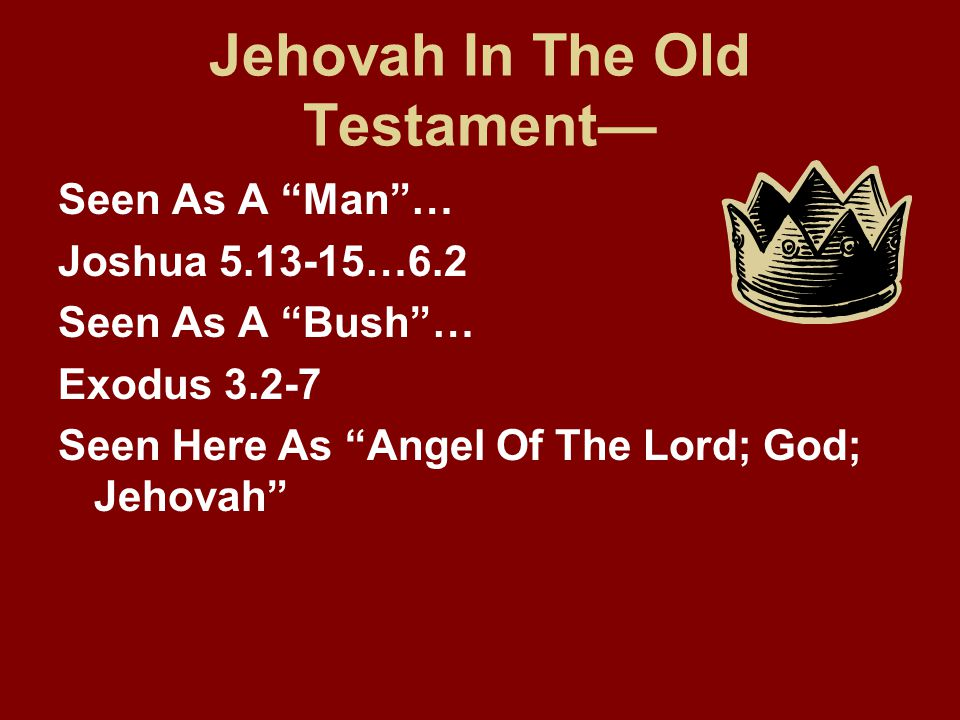 "Jehovah In The Old Testament— Seen As A ""Man""… Joshua 5.13-15…6.2 Seen As A ""Bush""… Exodus 3.2-7 Seen Here As ""Angel Of The Lord; God; Jehovah"""