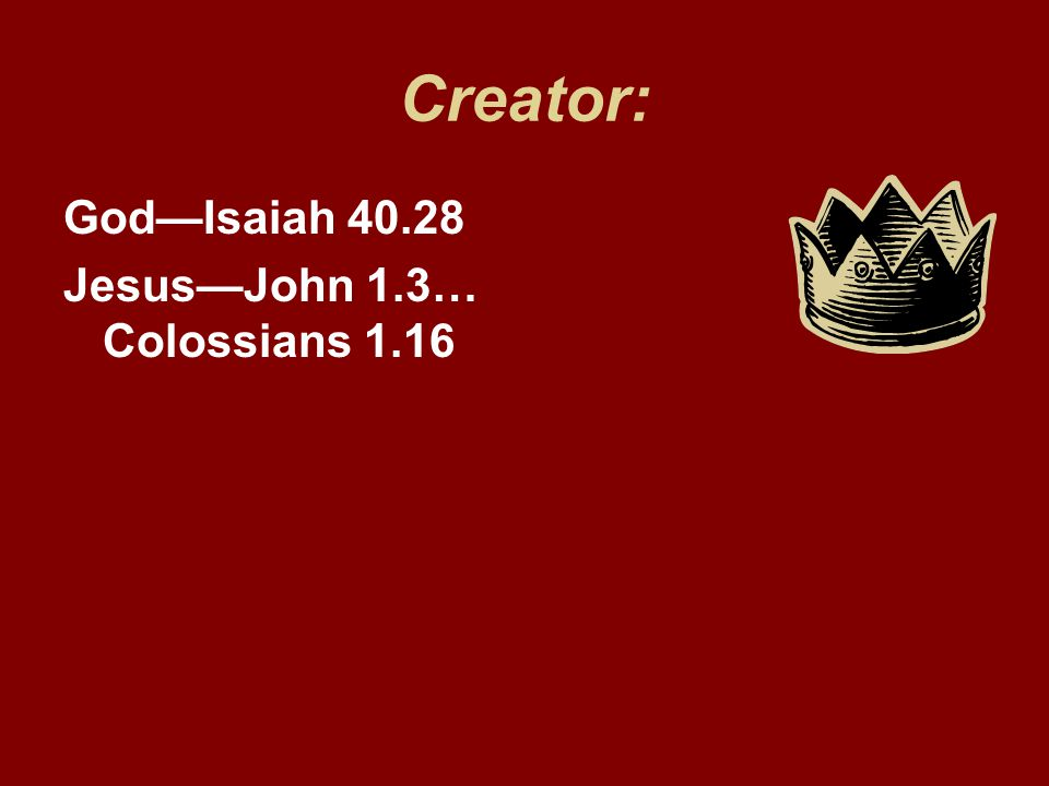 Creator: God—Isaiah 40.28 Jesus—John 1.3… Colossians 1.16