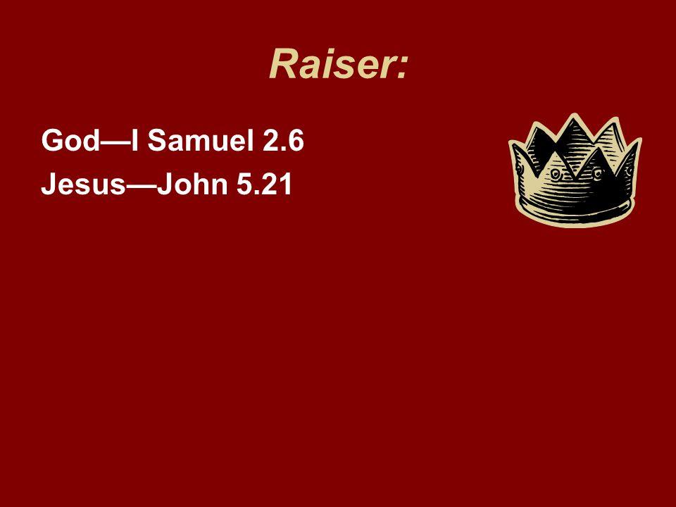 Raiser: God—I Samuel 2.6 Jesus—John 5.21