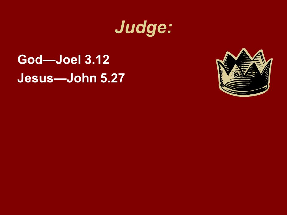 Judge: God—Joel 3.12 Jesus—John 5.27