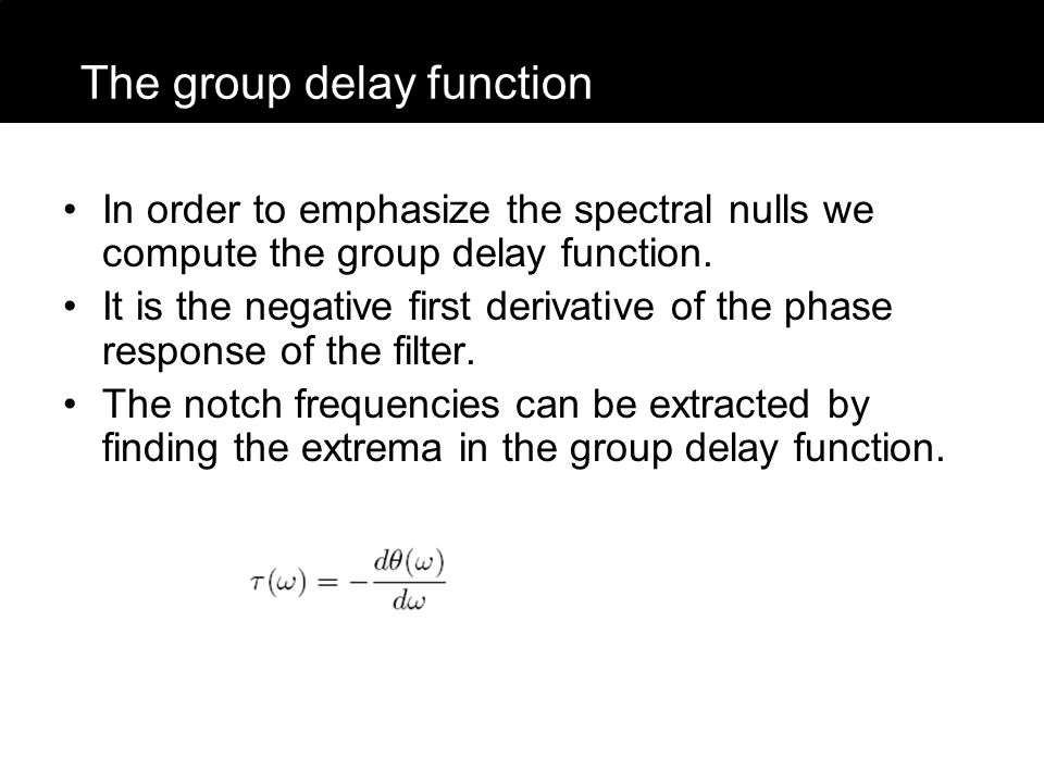 In order to emphasize the spectral nulls we compute the group delay function. It is the negative first derivative of the phase response of the filter.