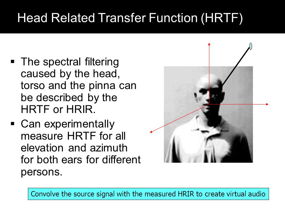 Head Related Transfer Function (HRTF)  The spectral filtering caused by the head, torso and the pinna can be described by the HRTF or HRIR.  Can exp