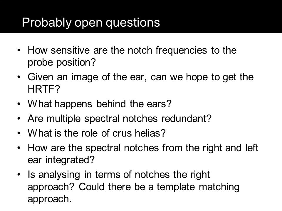 How sensitive are the notch frequencies to the probe position? Given an image of the ear, can we hope to get the HRTF? What happens behind the ears? A