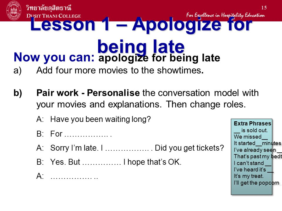 15 Lesson 1 – Apologize for being late Now you can: apologize for being late a) a)Add four more movies to the showtimes. b) b)Pair work - Personalise