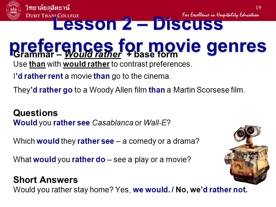 19 Lesson 2 – Discuss preferences for movie genres Grammar – Would rather + base form Use than with would rather to contrast preferences. I'd rather r