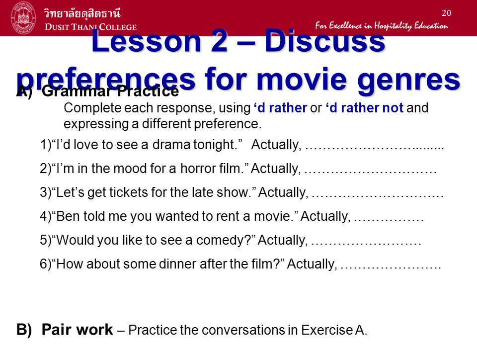 20 Lesson 2 – Discuss preferences for movie genres A) Grammar Practice Complete each response, using 'd rather or 'd rather not and expressing a diffe