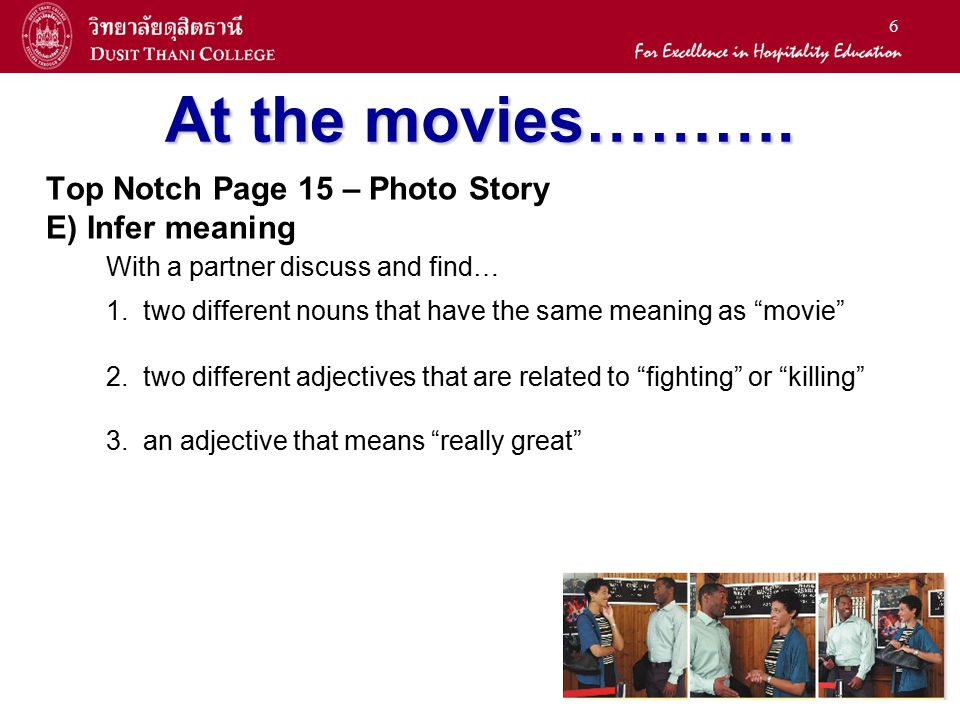 6 At the movies………. Top Notch Page 15 – Photo Story E) Infer meaning With a partner discuss and find… 1. two different nouns that have the same meanin