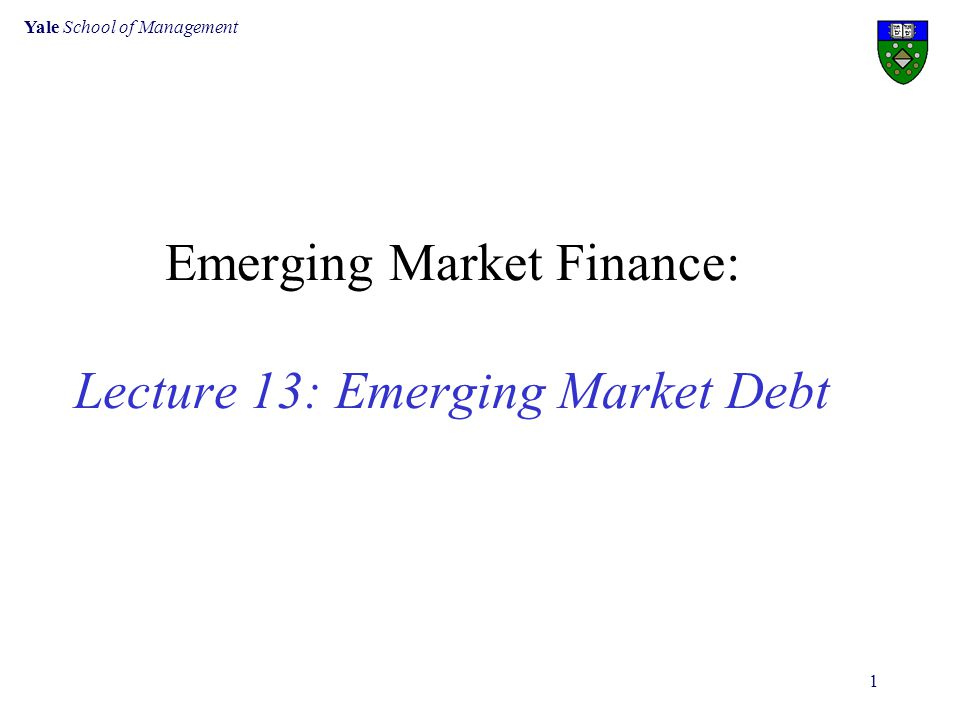 Yale School of Management 1 Emerging Market Finance: Lecture 13: Emerging Market Debt