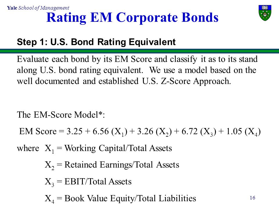 Yale School of Management 16 Step 1: U.S. Bond Rating Equivalent Evaluate each bond by its EM Score and classify it as to its stand along U.S. bond ra
