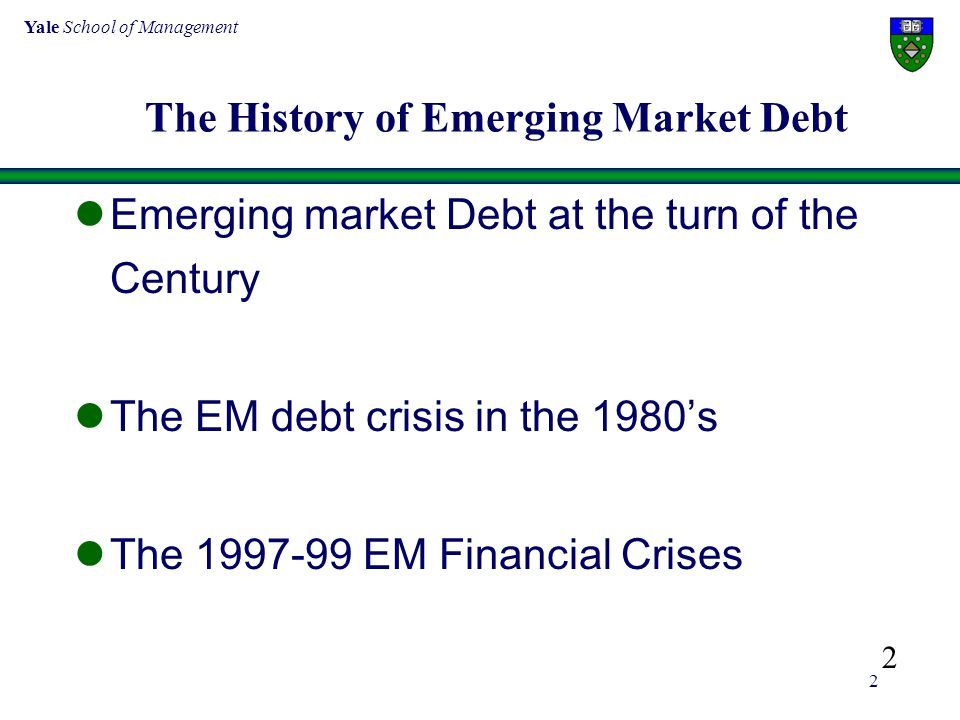 Yale School of Management 2 The History of Emerging Market Debt Emerging market Debt at the turn of the Century The EM debt crisis in the 1980's The 1