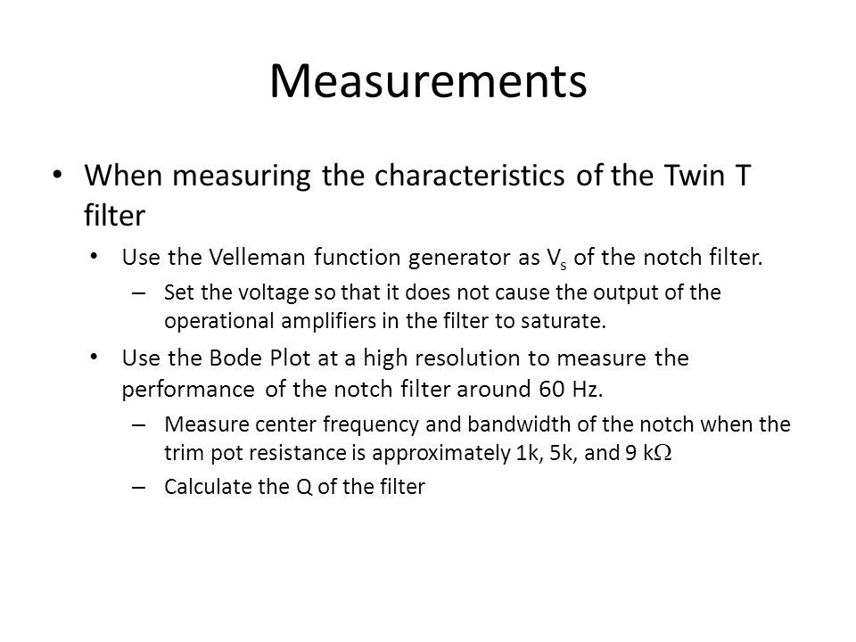 Measurements When measuring the characteristics of the Twin T filter Use the Velleman function generator as V s of the notch filter. – Set the voltage