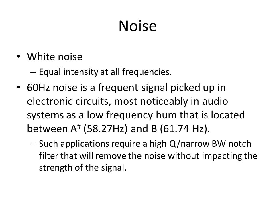 Noise White noise – Equal intensity at all frequencies. 60Hz noise is a frequent signal picked up in electronic circuits, most noticeably in audio sys