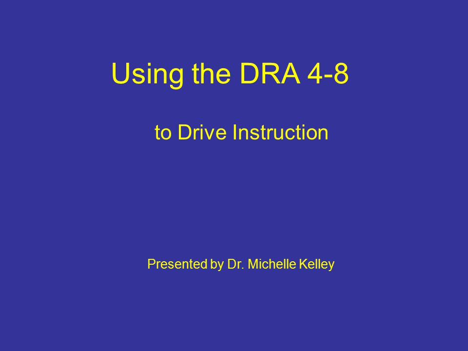Using the DRA 4-8 to Drive Instruction Presented by Dr. Michelle Kelley