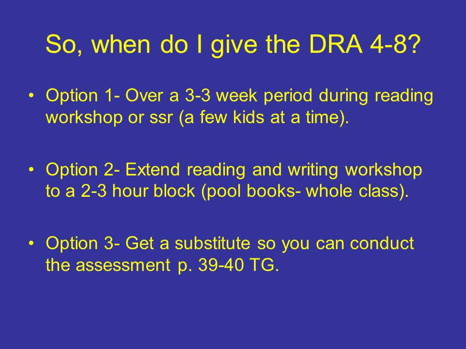 So, when do I give the DRA 4-8? Option 1- Over a 3-3 week period during reading workshop or ssr (a few kids at a time). Option 2- Extend reading and w