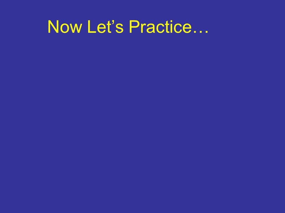 Now Let's Practice…
