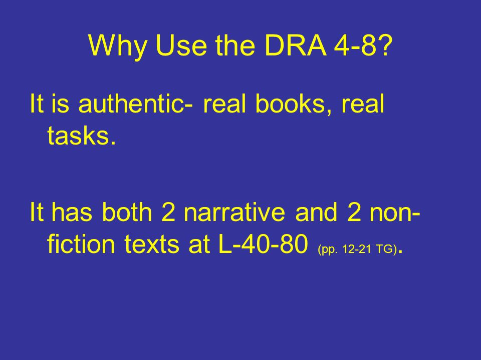 Why Use the DRA 4-8? It is authentic- real books, real tasks. It has both 2 narrative and 2 non- fiction texts at L-40-80 (pp. 12-21 TG).