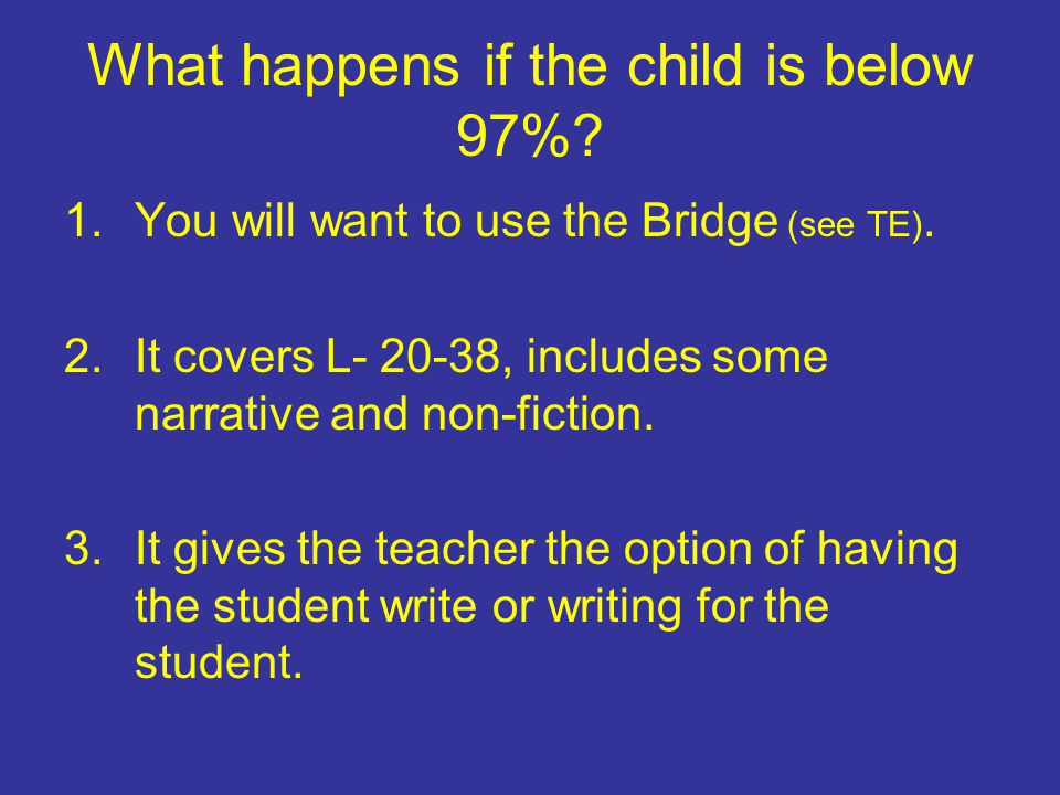 What happens if the child is below 97%? 1.You will want to use the Bridge (see TE). 2.It covers L- 20-38, includes some narrative and non-fiction. 3.I