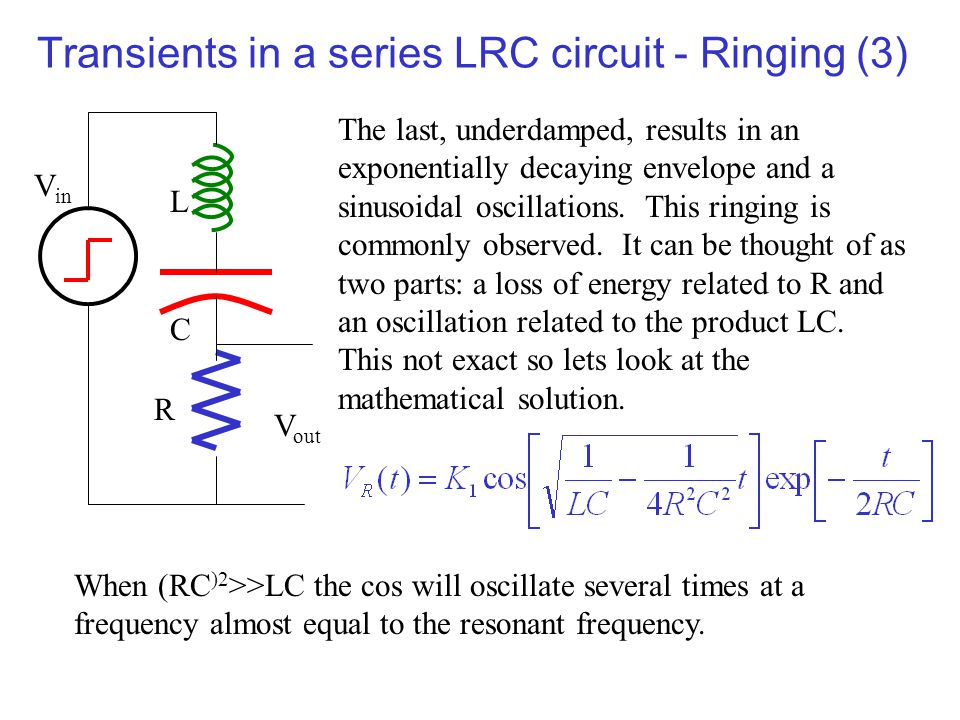 Transients in a series LRC circuit - Ringing (3) The last, underdamped, results in an exponentially decaying envelope and a sinusoidal oscillations. T