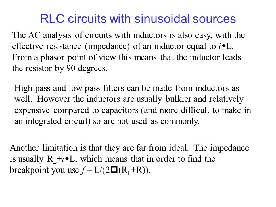 RLC circuits with sinusoidal sources The AC analysis of circuits with inductors is also easy, with the effective resistance (impedance) of an inductor