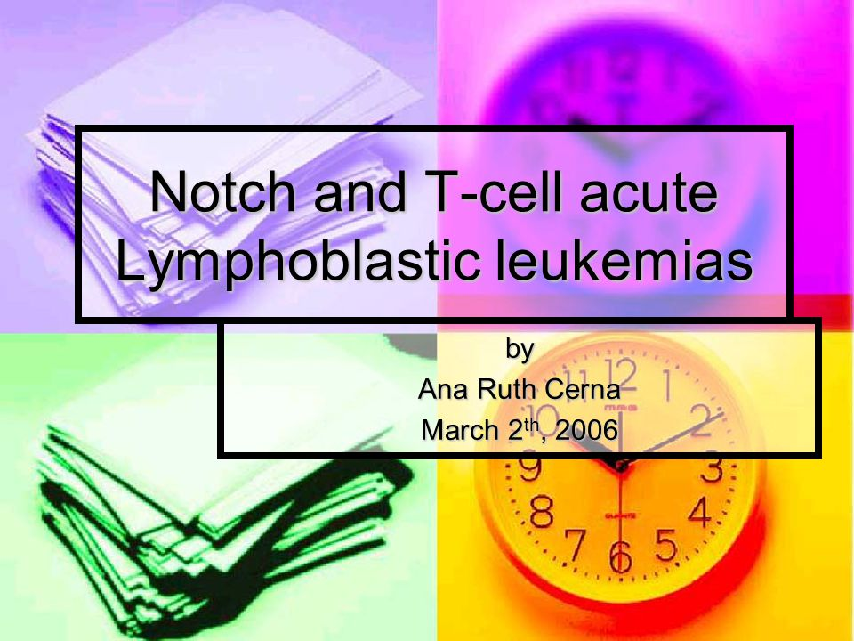Notch and T-cell acute Lymphoblastic leukemias by Ana Ruth Cerna March 2 th, 2006