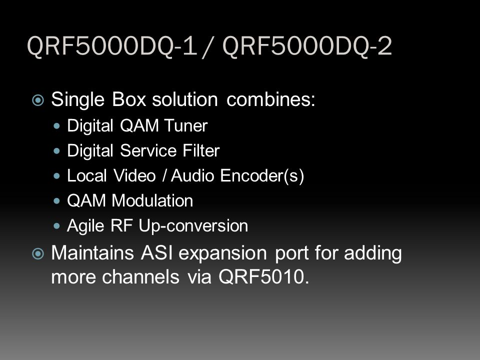 QRF5000DQ-1 / QRF5000DQ-2  Single Box solution combines: Digital QAM Tuner Digital Service Filter Local Video / Audio Encoder(s) QAM Modulation Agile