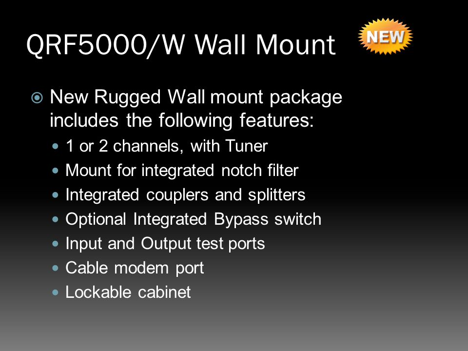QRF5000/W Wall Mount  New Rugged Wall mount package includes the following features: 1 or 2 channels, with Tuner Mount for integrated notch filter Integrated couplers and splitters Optional Integrated Bypass switch Input and Output test ports Cable modem port Lockable cabinet