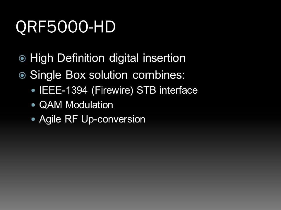 QRF5000-HD  High Definition digital insertion  Single Box solution combines: IEEE-1394 (Firewire) STB interface QAM Modulation Agile RF Up-conversion
