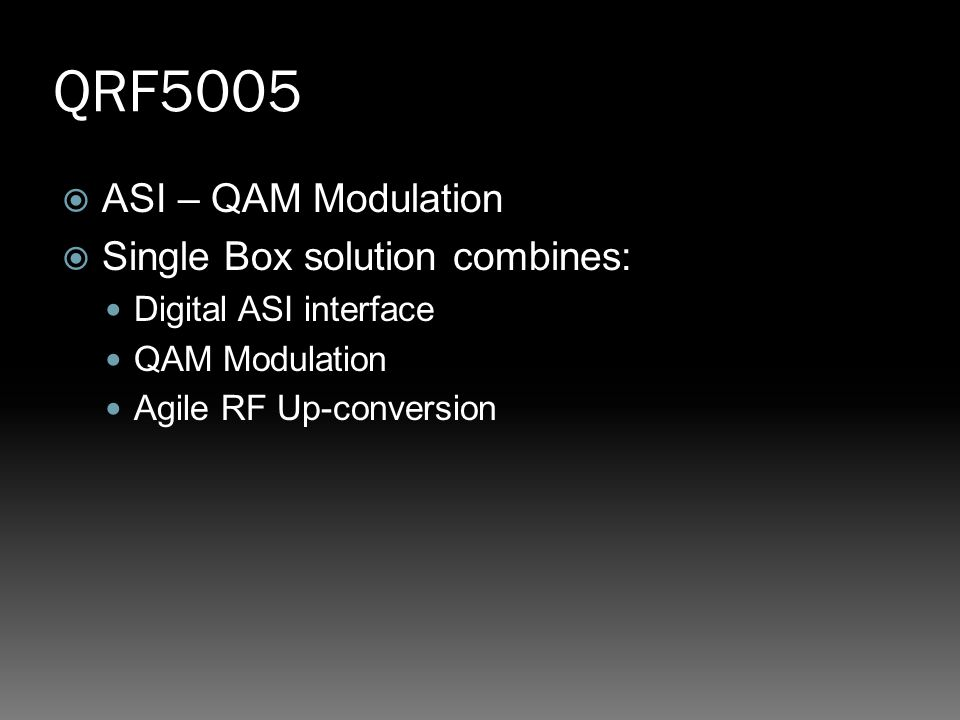 QRF5005  ASI – QAM Modulation  Single Box solution combines: Digital ASI interface QAM Modulation Agile RF Up-conversion