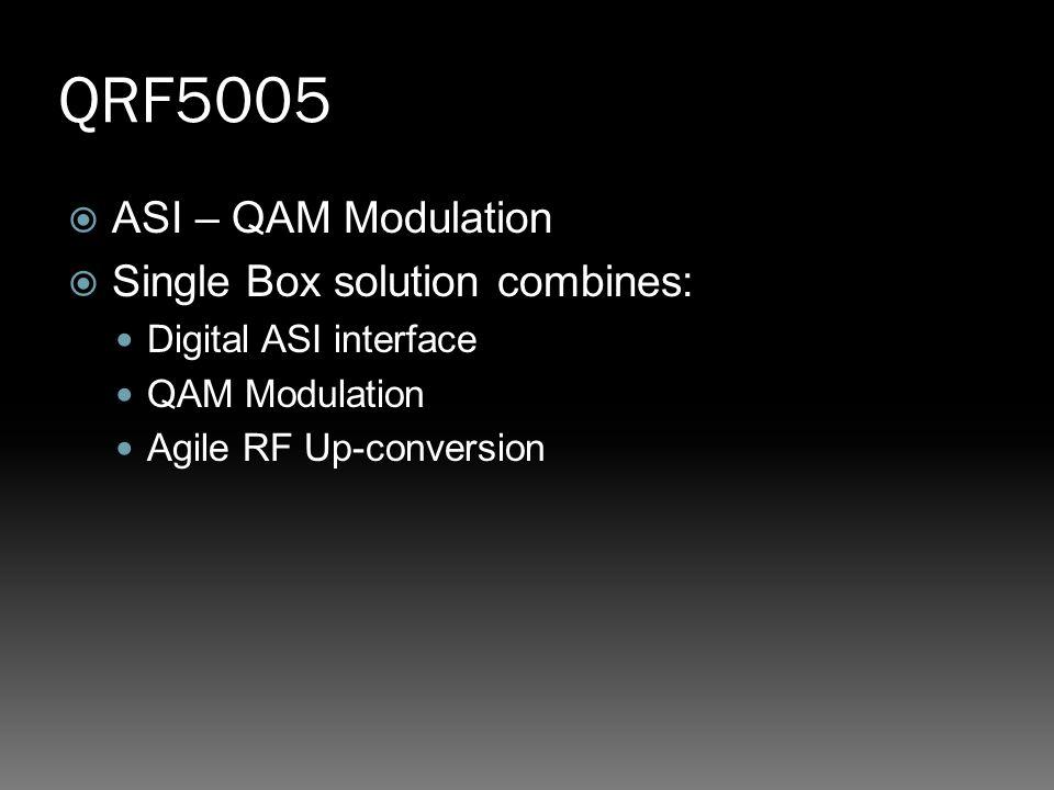 QRF5005  ASI – QAM Modulation  Single Box solution combines: Digital ASI interface QAM Modulation Agile RF Up-conversion