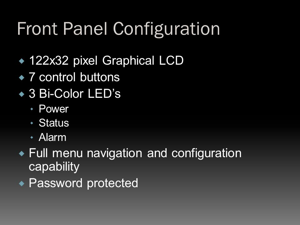 Front Panel Configuration  122x32 pixel Graphical LCD  7 control buttons  3 Bi-Color LED's  Power  Status  Alarm  Full menu navigation and configuration capability  Password protected
