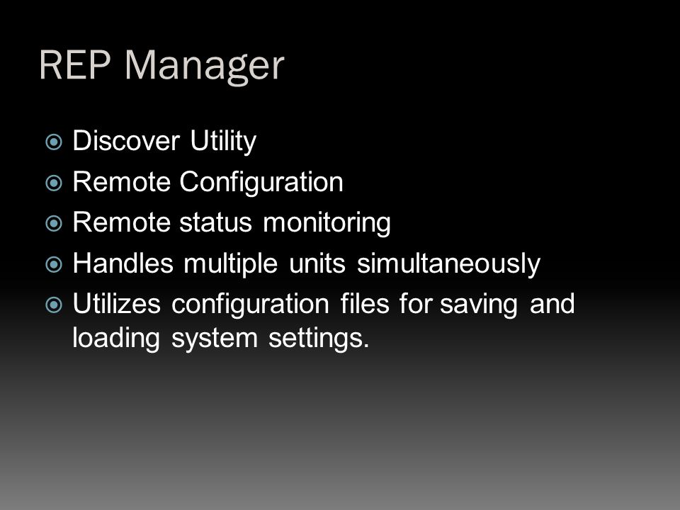REP Manager  Discover Utility  Remote Configuration  Remote status monitoring  Handles multiple units simultaneously  Utilizes configuration files for saving and loading system settings.