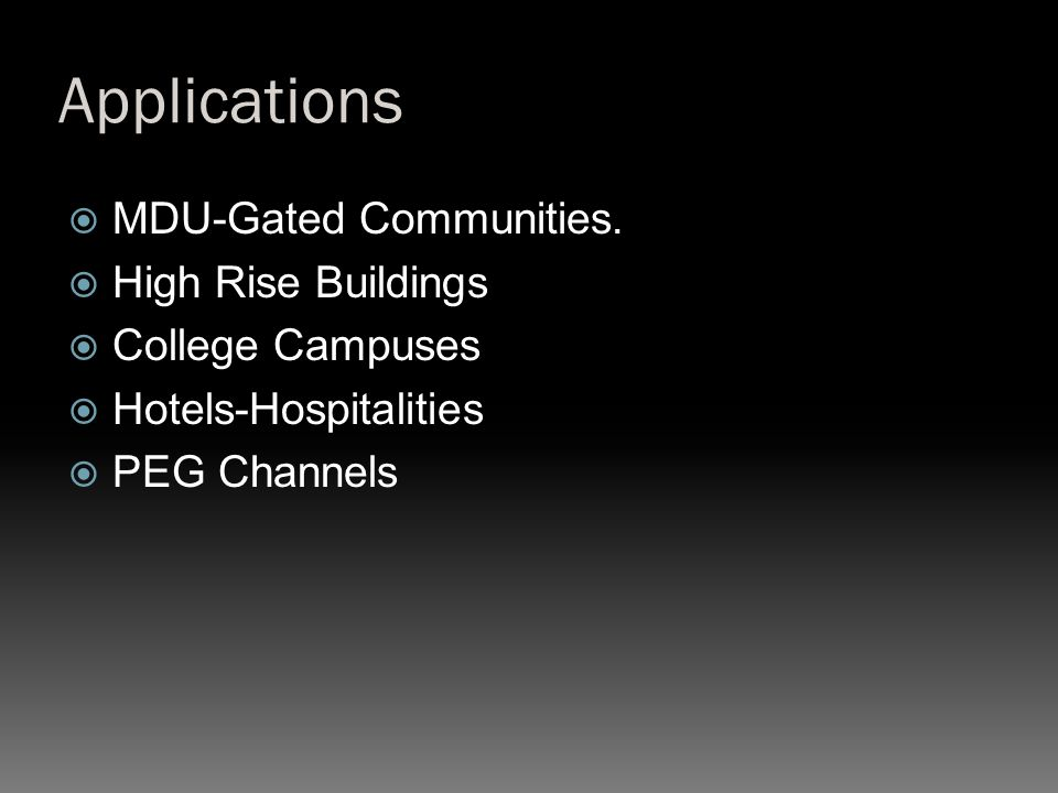 Applications  MDU-Gated Communities.  High Rise Buildings  College Campuses  Hotels-Hospitalities  PEG Channels
