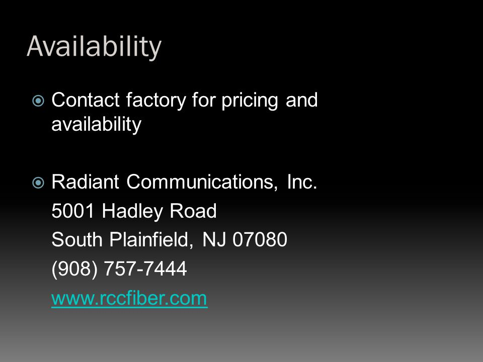Availability  Contact factory for pricing and availability  Radiant Communications, Inc. 5001 Hadley Road South Plainfield, NJ 07080 (908) 757-7444