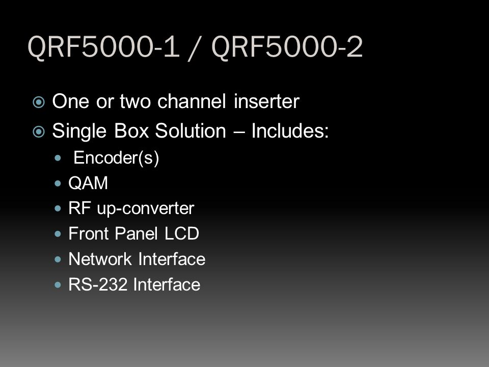 QRF5000-1 / QRF5000-2  One or two channel inserter  Single Box Solution – Includes: Encoder(s) QAM RF up-converter Front Panel LCD Network Interface RS-232 Interface