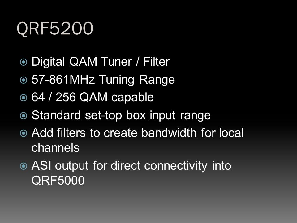 QRF5200  Digital QAM Tuner / Filter  57-861MHz Tuning Range  64 / 256 QAM capable  Standard set-top box input range  Add filters to create bandwi