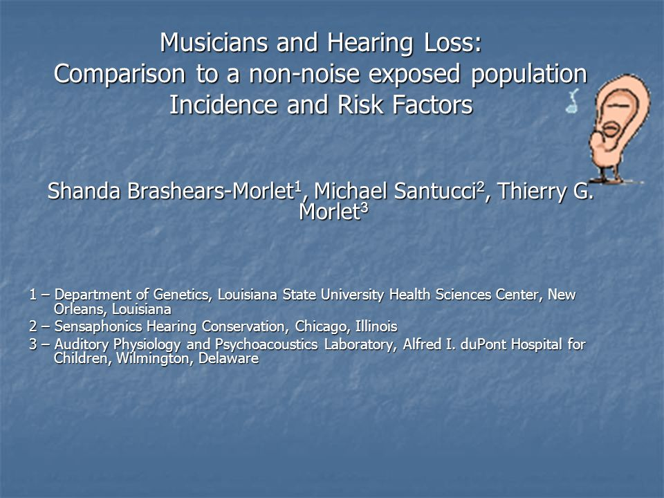 Musicians and Hearing Loss: Comparison to a non-noise exposed population Incidence and Risk Factors Shanda Brashears-Morlet 1, Michael Santucci 2, Thierry G.