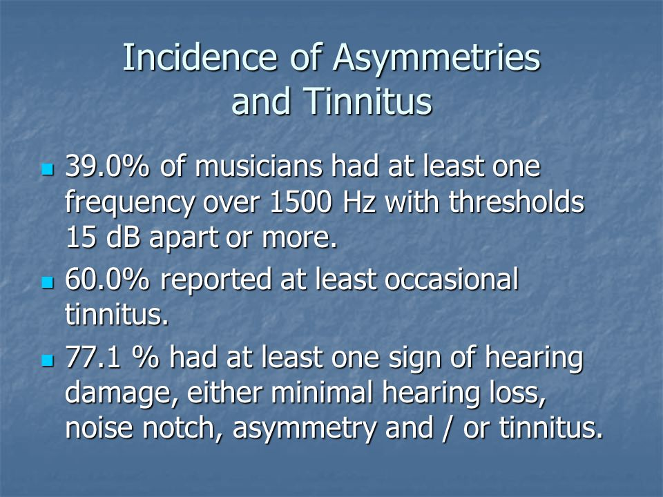 Incidence of Asymmetries and Tinnitus 39.0% of musicians had at least one frequency over 1500 Hz with thresholds 15 dB apart or more. 39.0% of musicia