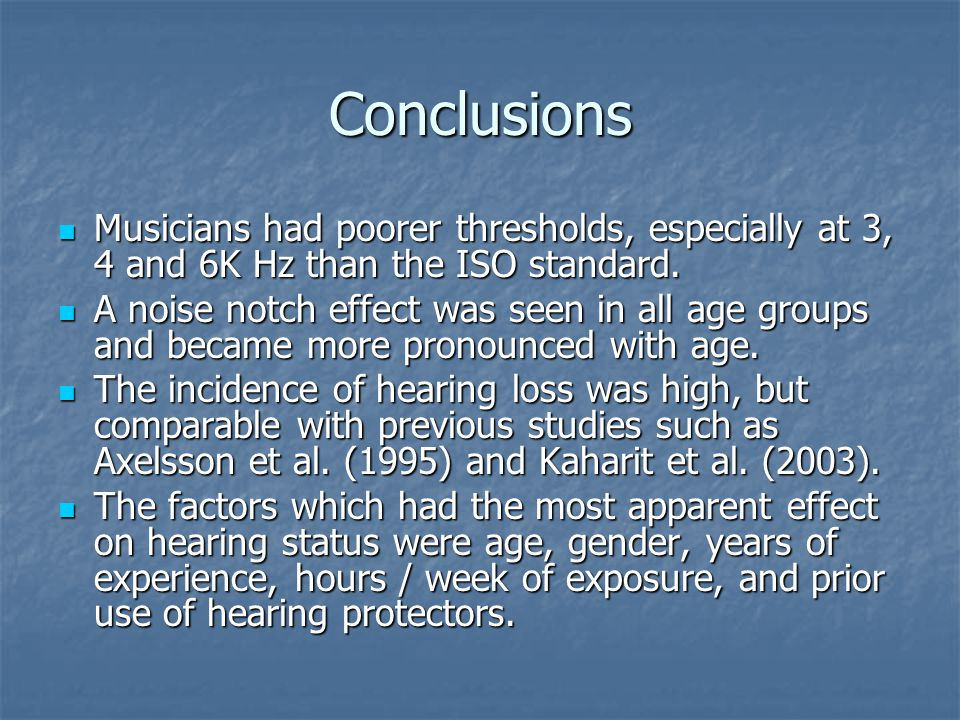 Conclusions Musicians had poorer thresholds, especially at 3, 4 and 6K Hz than the ISO standard. Musicians had poorer thresholds, especially at 3, 4 a