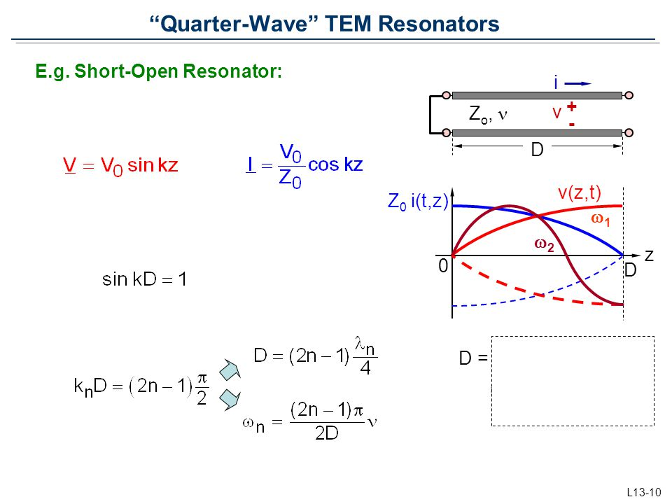 "L13-10 ""Quarter-Wave"" TEM Resonators D = /4, 3 /4, 5 /4,… = ( n /4)(2n - 1) E.g. Short-Open Resonator: 0 z v(z,t) Z 0 i(t,z) 11 22 i D v + - Z o,"