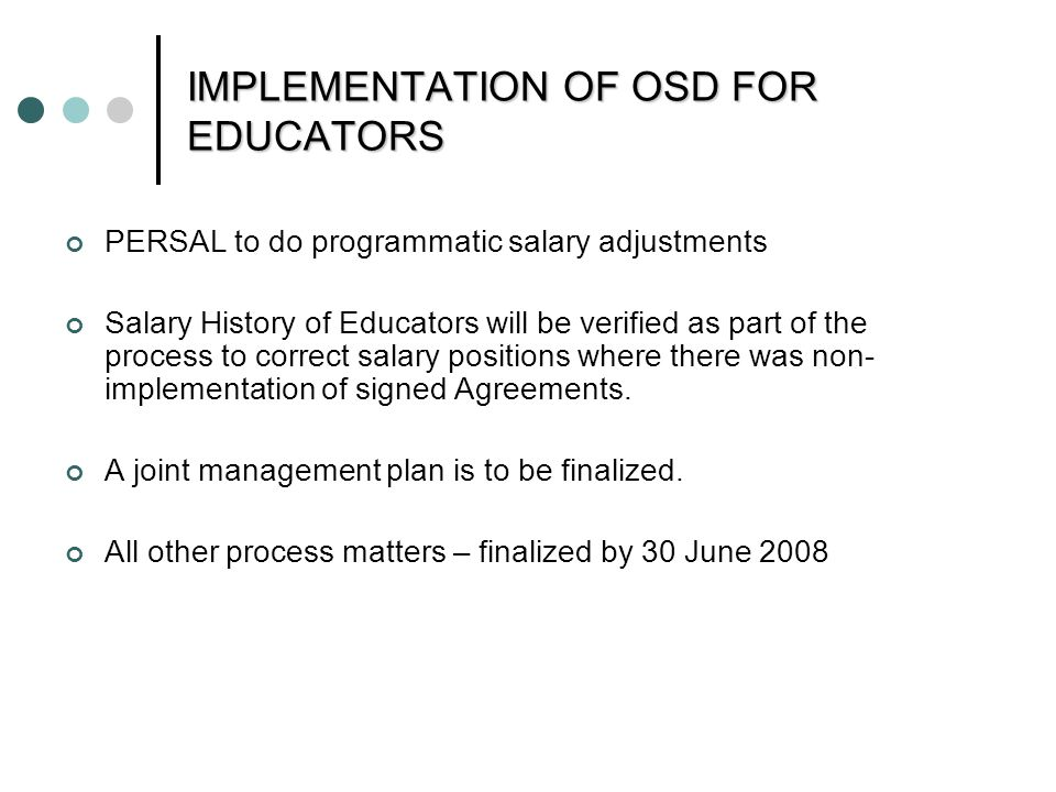 IMPLEMENTATION OF OSD FOR EDUCATORS PERSAL to do programmatic salary adjustments Salary History of Educators will be verified as part of the process to correct salary positions where there was non- implementation of signed Agreements.