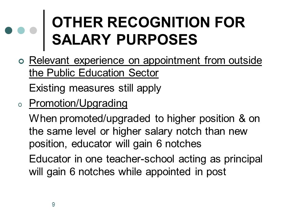 9 OTHER RECOGNITION FOR SALARY PURPOSES Relevant experience on appointment from outside the Public Education Sector Existing measures still apply o Promotion/Upgrading When promoted/upgraded to higher position & on the same level or higher salary notch than new position, educator will gain 6 notches Educator in one teacher-school acting as principal will gain 6 notches while appointed in post