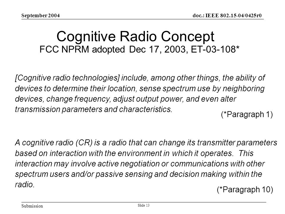 Submission doc.: IEEE 802.15-04/0425r0 September 2004 Slide 13 Cognitive Radio Concept FCC NPRM adopted Dec 17, 2003, ET-03-108* [Cognitive radio technologies] include, among other things, the ability of devices to determine their location, sense spectrum use by neighboring devices, change frequency, adjust output power, and even alter transmission parameters and characteristics.