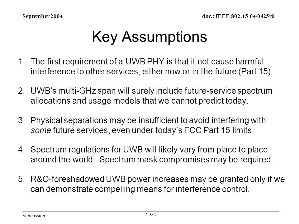 Submission doc.: IEEE 802.15-04/0425r0 September 2004 Slide 3 Key Assumptions 1.The first requirement of a UWB PHY is that it not cause harmful interference to other services, either now or in the future (Part 15).