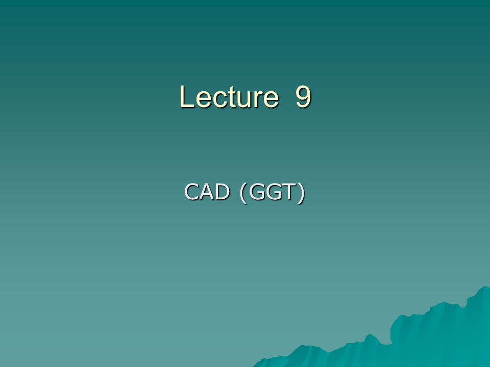 Lecture 9 CAD (GGT)