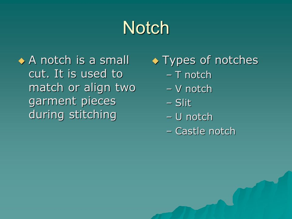 Notch  A notch is a small cut. It is used to match or align two garment pieces during stitching  Types of notches –T notch –V notch –Slit –U notch –