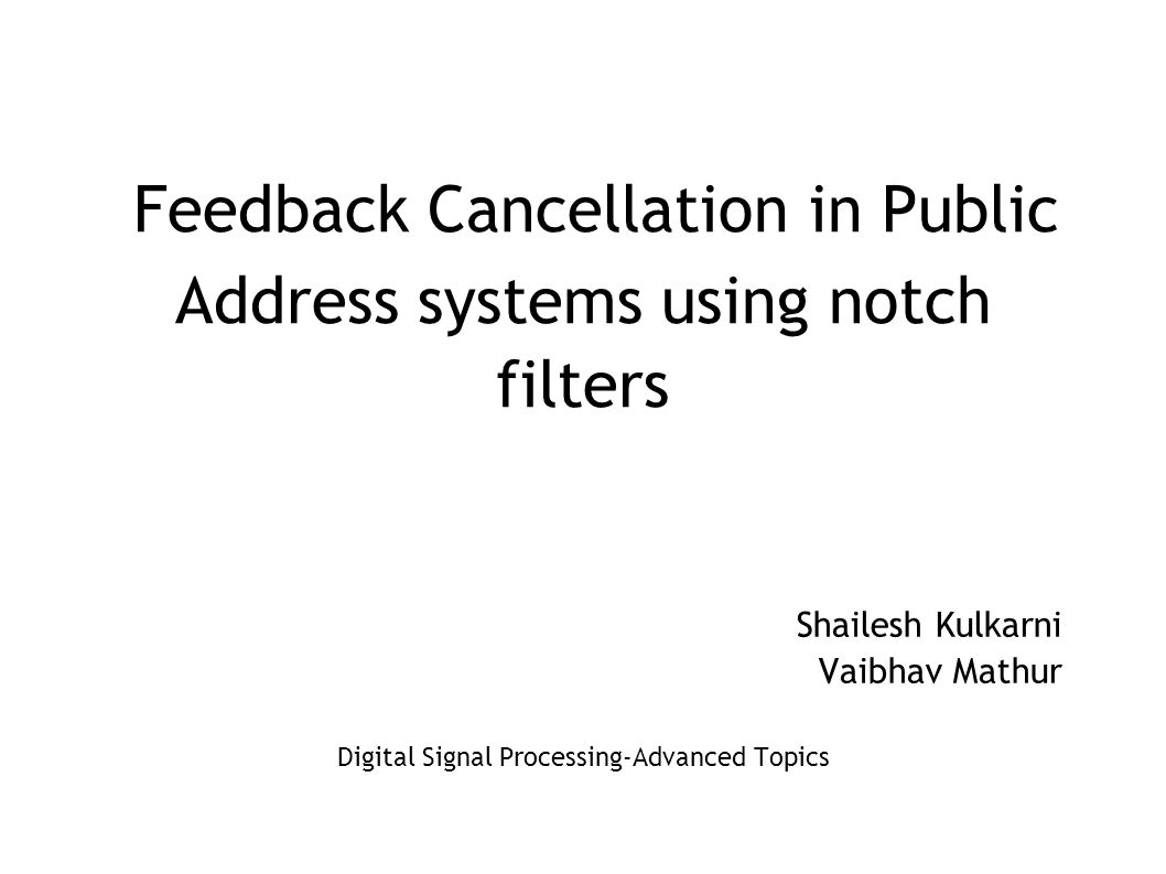Feedback Cancellation in Public Address systems using notch filters Shailesh Kulkarni Vaibhav Mathur Digital Signal Processing-Advanced Topics